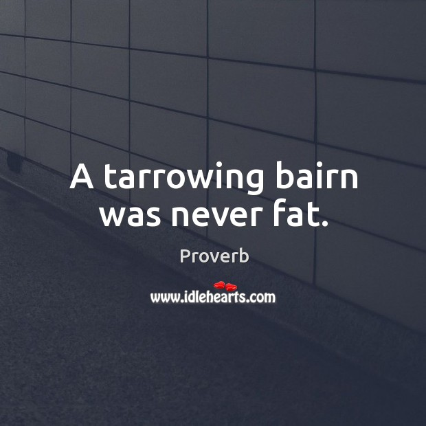 A tarrowing bairn was never fat. Image