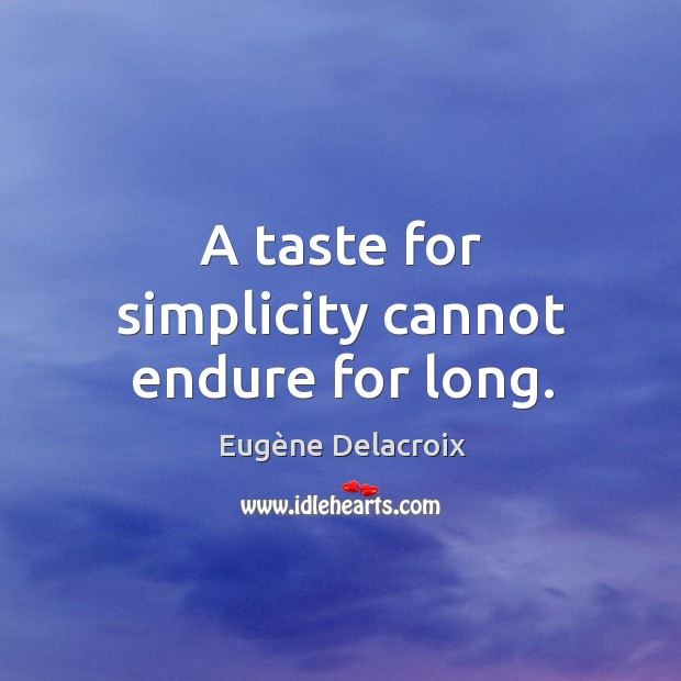 A taste for simplicity cannot endure for long. Image