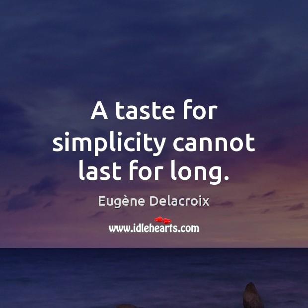 A taste for simplicity cannot last for long. Eugène Delacroix Picture Quote
