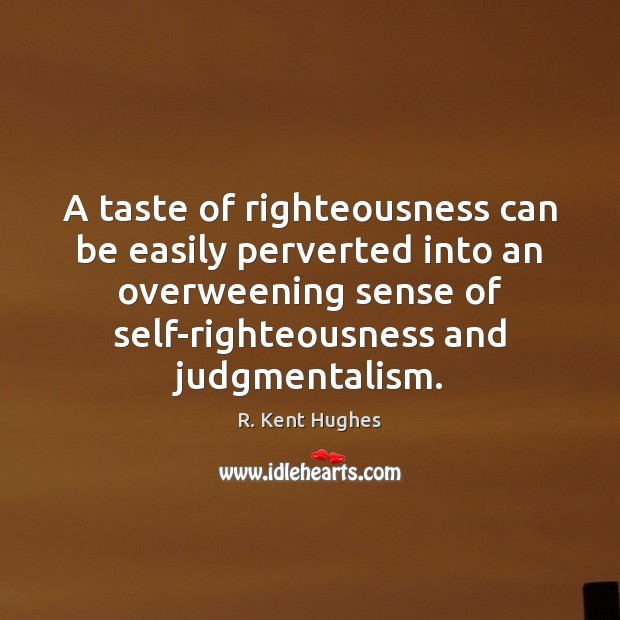 A taste of righteousness can be easily perverted into an overweening sense Image