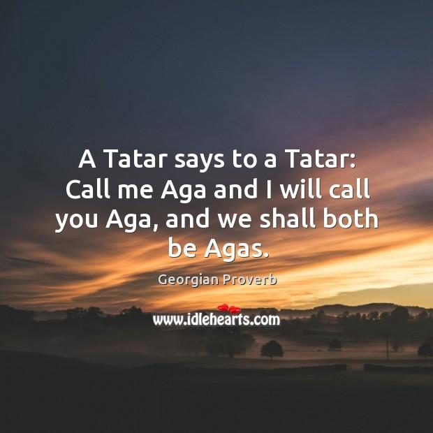 A tatar says to a tatar: call me aga and I will call you aga, and we shall both be agas. Georgian Proverbs Image