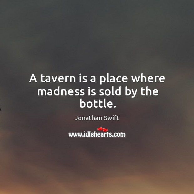 A tavern is a place where madness is sold by the bottle. Image