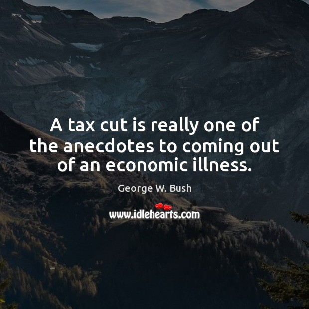 A tax cut is really one of the anecdotes to coming out of an economic illness. George W. Bush Picture Quote