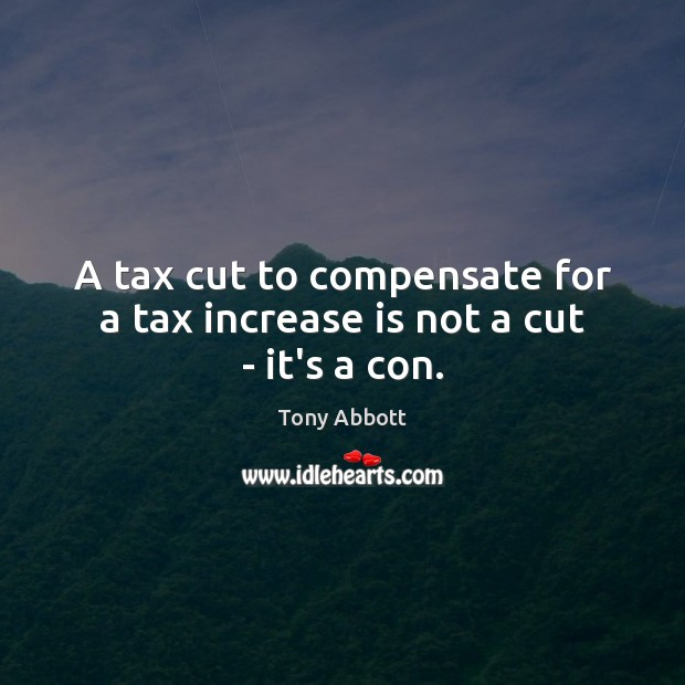 A tax cut to compensate for a tax increase is not a cut – it's a con. Tony Abbott Picture Quote