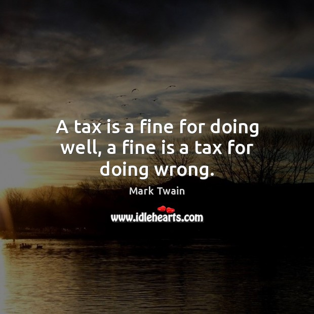 A tax is a fine for doing well, a fine is a tax for doing wrong. Tax Quotes Image