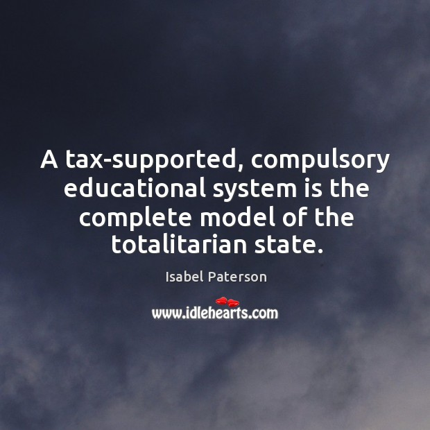 A tax-supported, compulsory educational system is the complete model of the totalitarian Isabel Paterson Picture Quote
