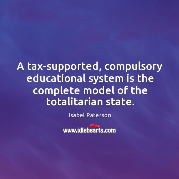 A tax-supported, compulsory educational system is the complete model of the totalitarian state. Isabel Paterson Picture Quote
