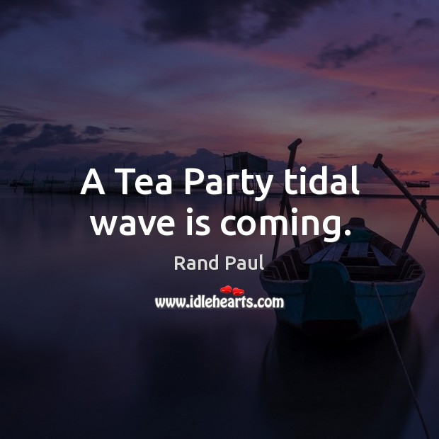 A Tea Party tidal wave is coming. Rand Paul Picture Quote