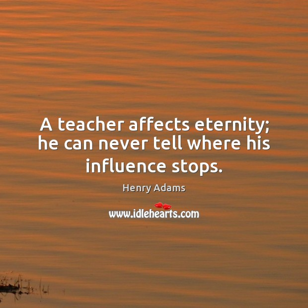 A teacher affects eternity; he can never tell where his influence stops. Henry Adams Picture Quote