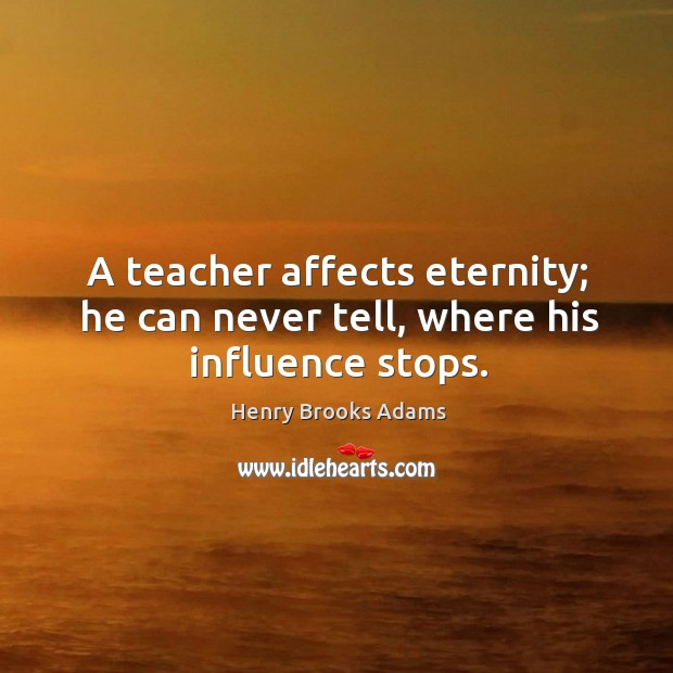 Image, A teacher affects eternity; he can never tell, where his influence stops.