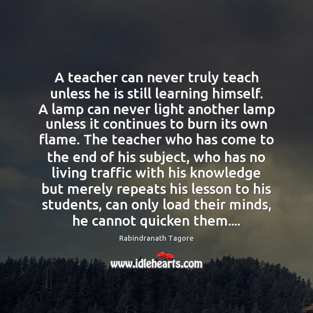Image, A teacher can never truly teach unless he is still learning himself.