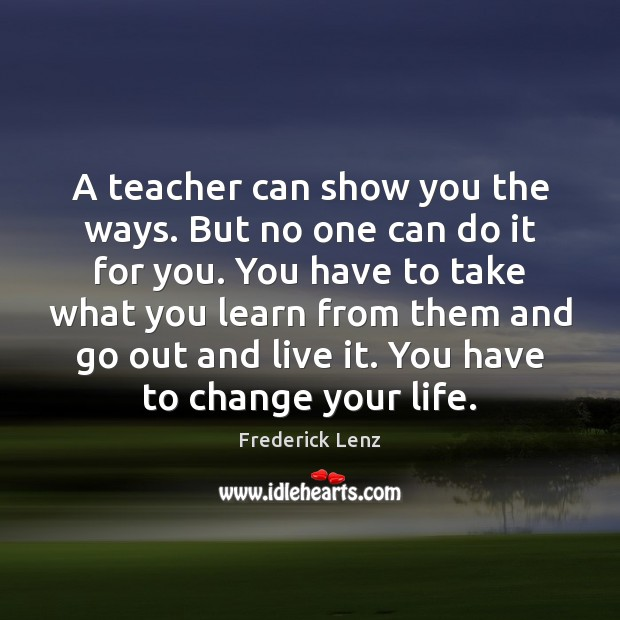 Image, A teacher can show you the ways. But no one can do