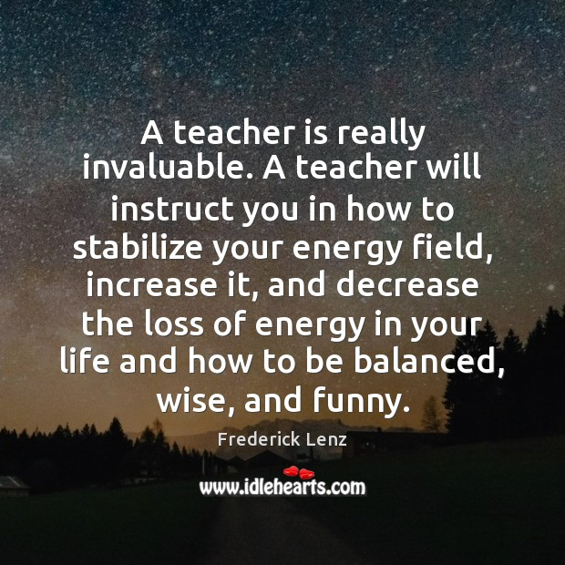 A teacher is really invaluable. A teacher will instruct you in how Teacher Quotes Image