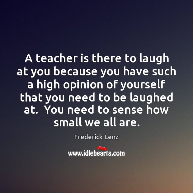 A teacher is there to laugh at you because you have such Teacher Quotes Image
