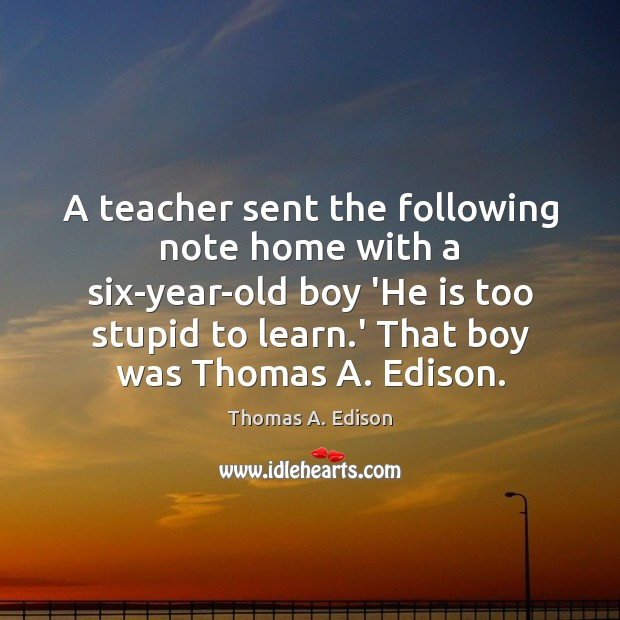 A teacher sent the following note home with a six-year-old boy 'He Thomas A. Edison Picture Quote
