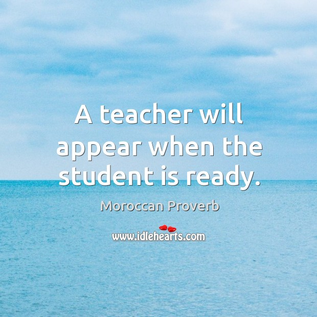 A teacher will appear when the student is ready. Moroccan Proverbs Image
