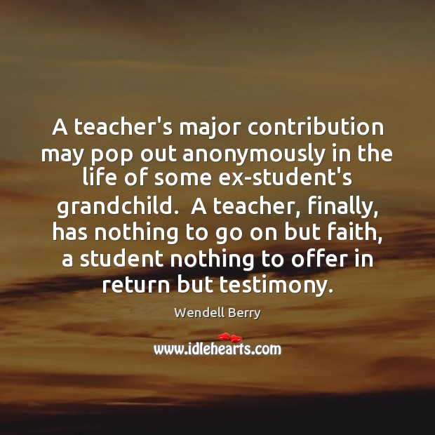 A teacher's major contribution may pop out anonymously in the life of Wendell Berry Picture Quote