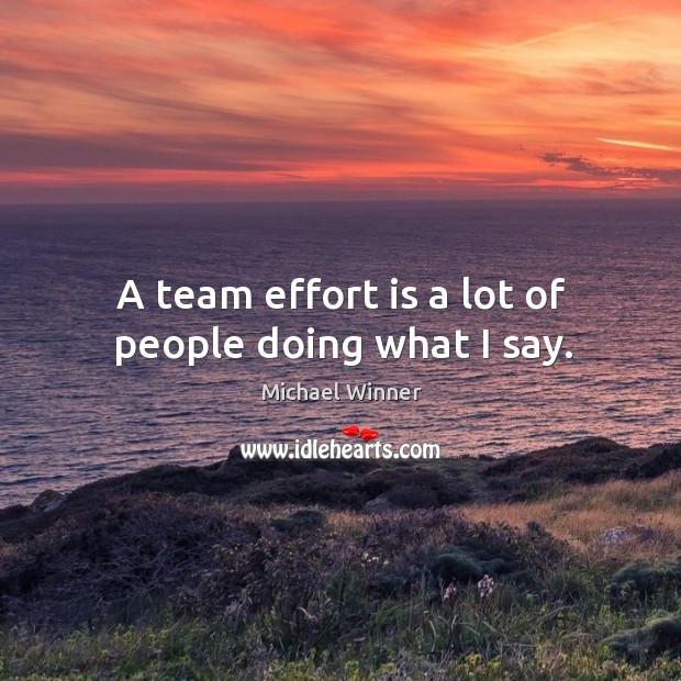 A team effort is a lot of people doing what I say. Image
