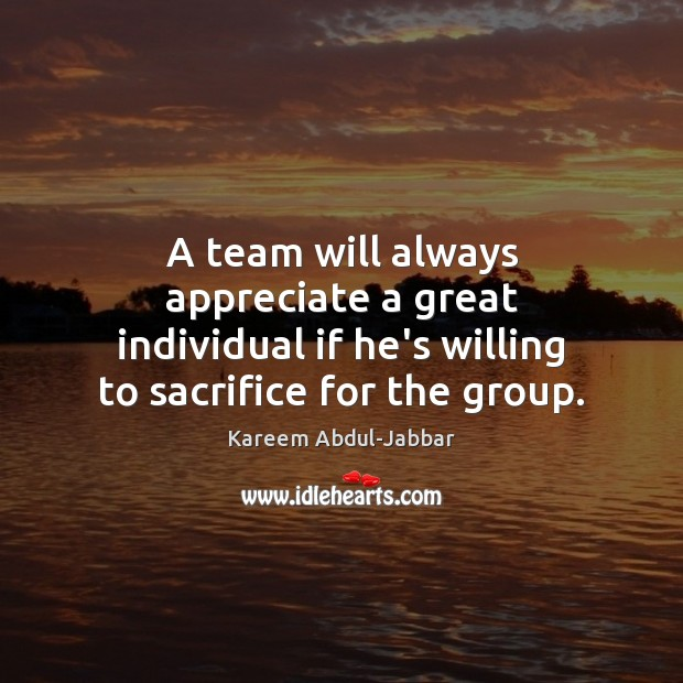 A team will always appreciate a great individual if he's willing to Kareem Abdul-Jabbar Picture Quote