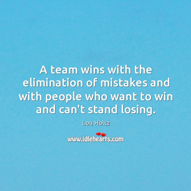 A team wins with the elimination of mistakes and with people who Lou Holtz Picture Quote