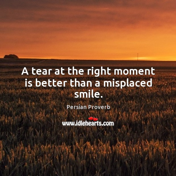 A tear at the right moment is better than a misplaced smile. Persian Proverbs Image