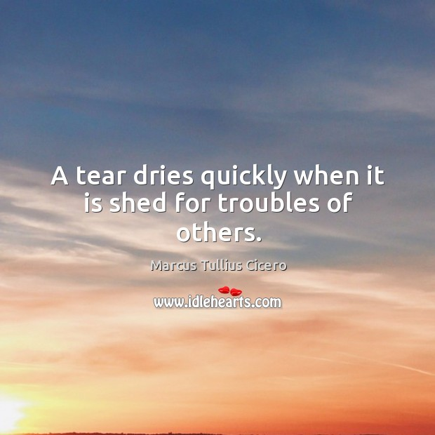 A tear dries quickly when it is shed for troubles of others. Image