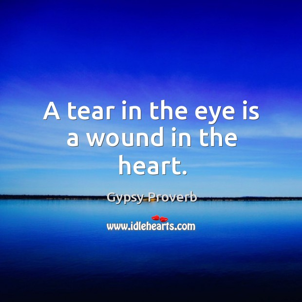 A tear in the eye is a wound in the heart. Gypsy Proverbs Image