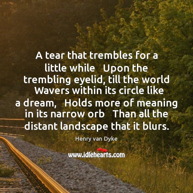 A tear that trembles for a little while   Upon the trembling eyelid, Henry van Dyke Picture Quote