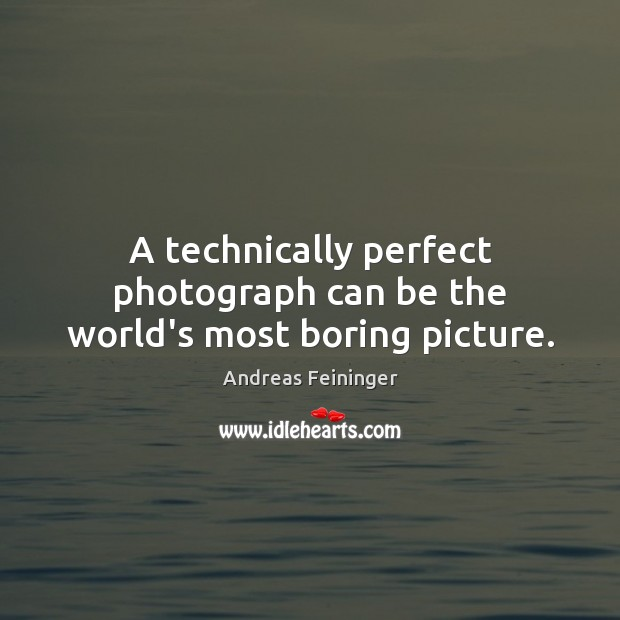 A technically perfect photograph can be the world's most boring picture. Image