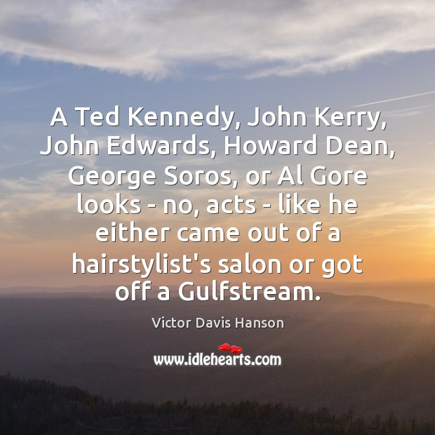 A Ted Kennedy, John Kerry, John Edwards, Howard Dean, George Soros, or Victor Davis Hanson Picture Quote