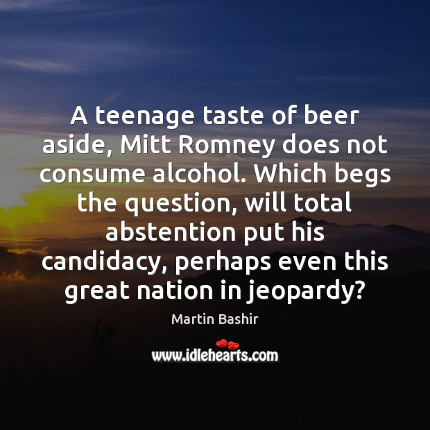 Image, A teenage taste of beer aside, Mitt Romney does not consume alcohol.