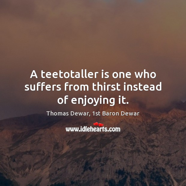 A teetotaller is one who suffers from thirst instead of enjoying it. Thomas Dewar, 1st Baron Dewar Picture Quote