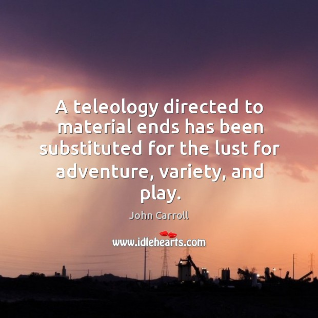 A teleology directed to material ends has been substituted for the lust John Carroll Picture Quote