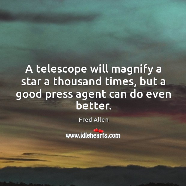 A telescope will magnify a star a thousand times, but a good press agent can do even better. Fred Allen Picture Quote