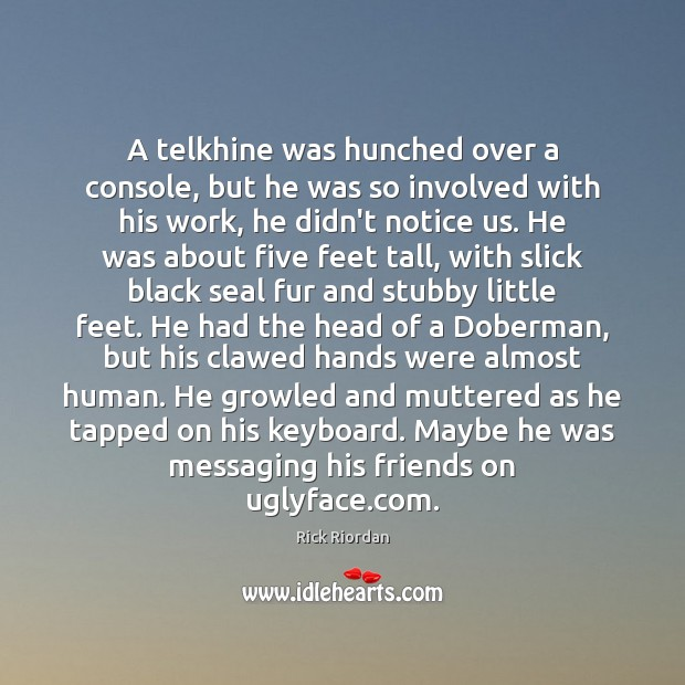 A telkhine was hunched over a console, but he was so involved Rick Riordan Picture Quote