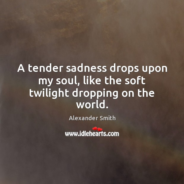 A tender sadness drops upon my soul, like the soft twilight dropping on the world. Alexander Smith Picture Quote
