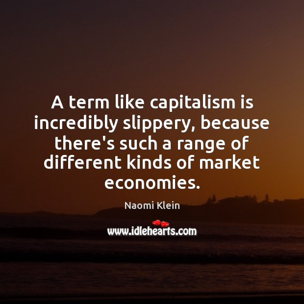 A term like capitalism is incredibly slippery, because there's such a range Capitalism Quotes Image