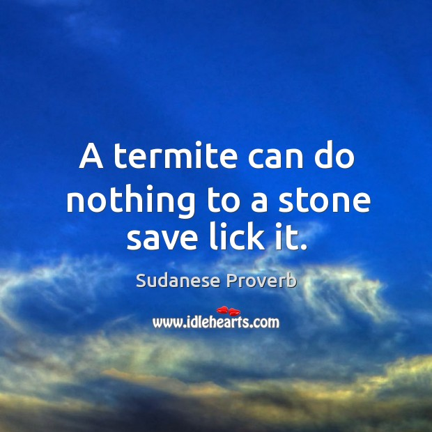 A termite can do nothing to a stone save lick it. Sudanese Proverbs Image