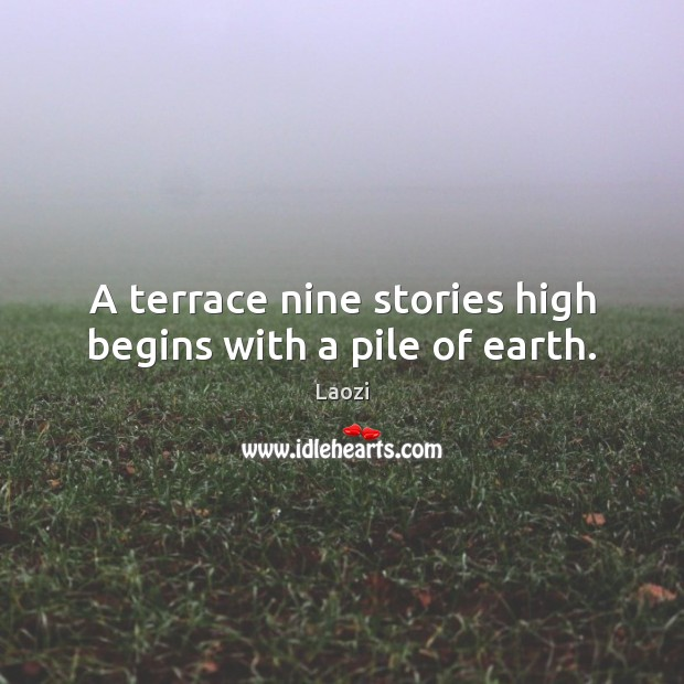 A terrace nine stories high begins with a pile of earth. Laozi Picture Quote