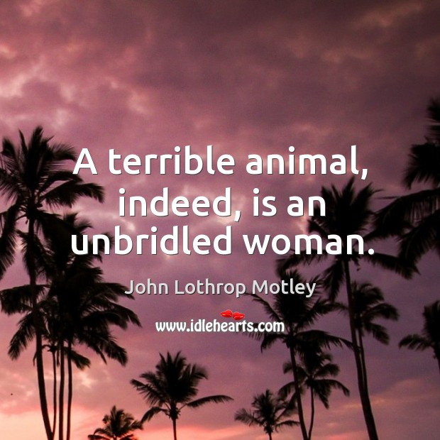 A terrible animal, indeed, is an unbridled woman. John Lothrop Motley Picture Quote