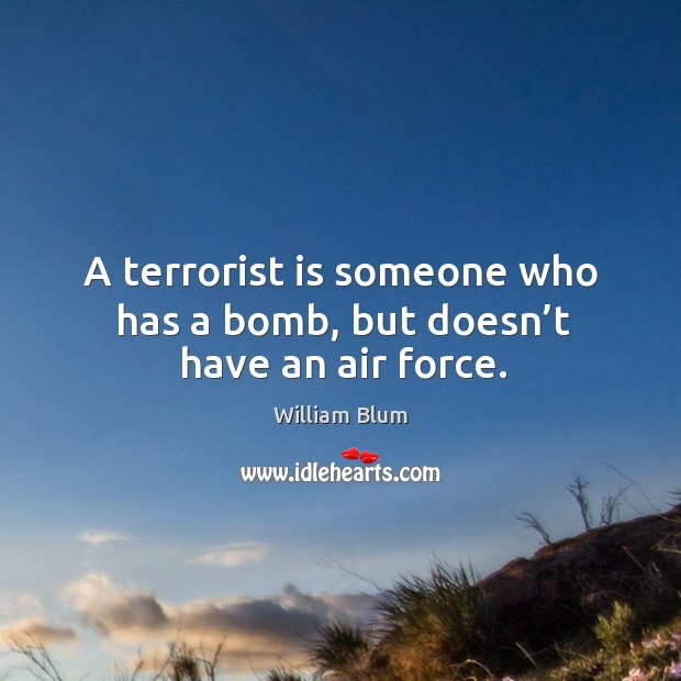 A terrorist is someone who has a bomb, but doesn't have an air force. Image