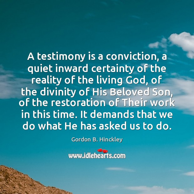 A testimony is a conviction, a quiet inward certainty of the reality Gordon B. Hinckley Picture Quote