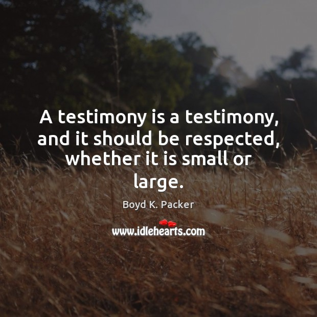 Image, A testimony is a testimony, and it should be respected, whether it is small or large.