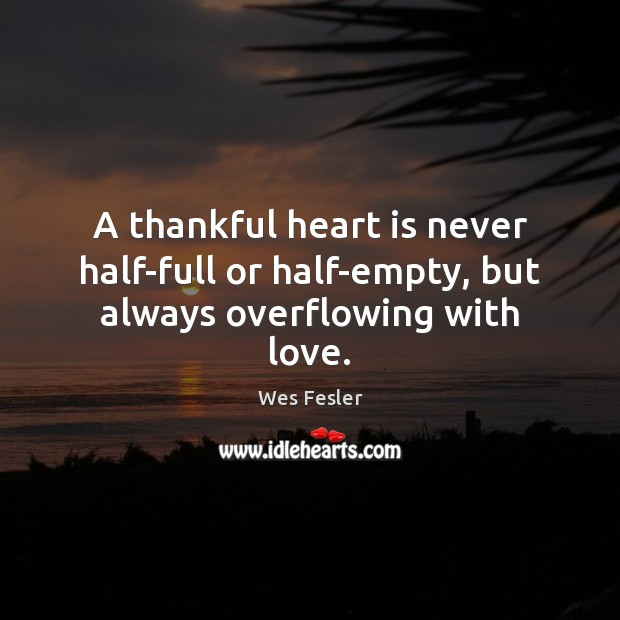 A thankful heart is never half-full or half-empty, but always overflowing with love. Wes Fesler Picture Quote