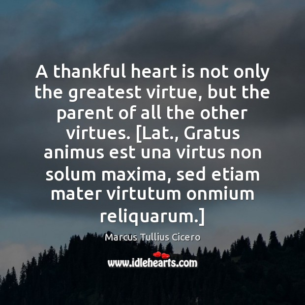 A thankful heart is not only the greatest virtue, but the parent Marcus Tullius Cicero Picture Quote
