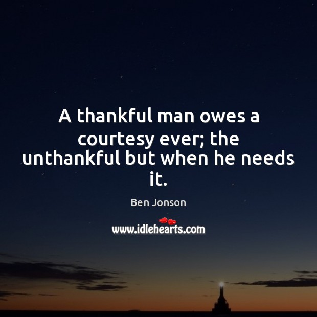 Image, A thankful man owes a courtesy ever; the unthankful but when he needs it.
