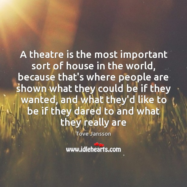 A theatre is the most important sort of house in the world, Tove Jansson Picture Quote