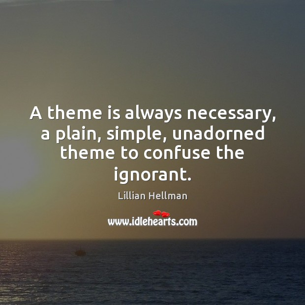 A theme is always necessary, a plain, simple, unadorned theme to confuse the ignorant. Image