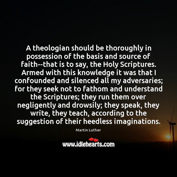 A theologian should be thoroughly in possession of the basis and source Martin Luther Picture Quote