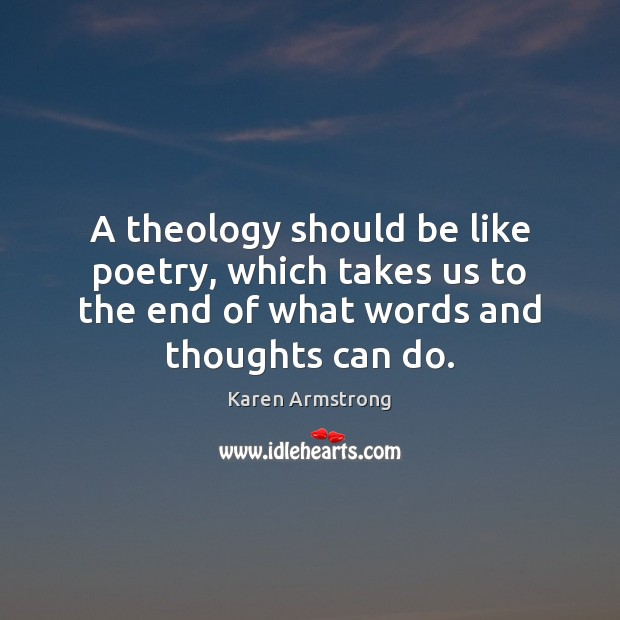 A theology should be like poetry, which takes us to the end Karen Armstrong Picture Quote